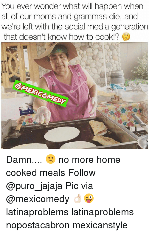 Ðÿ'©: You ever wonder what will happen when  all of our moms and grammas die, and  we're left with the social media generation  that doesn't know how to cook!?  Dy Damn.... 🙁 no more home cooked meals Follow @puro_jajaja Pic via @mexicomedy 👌🏻😜 latinaproblems latinaproblems nopostacabron mexicanstyle
