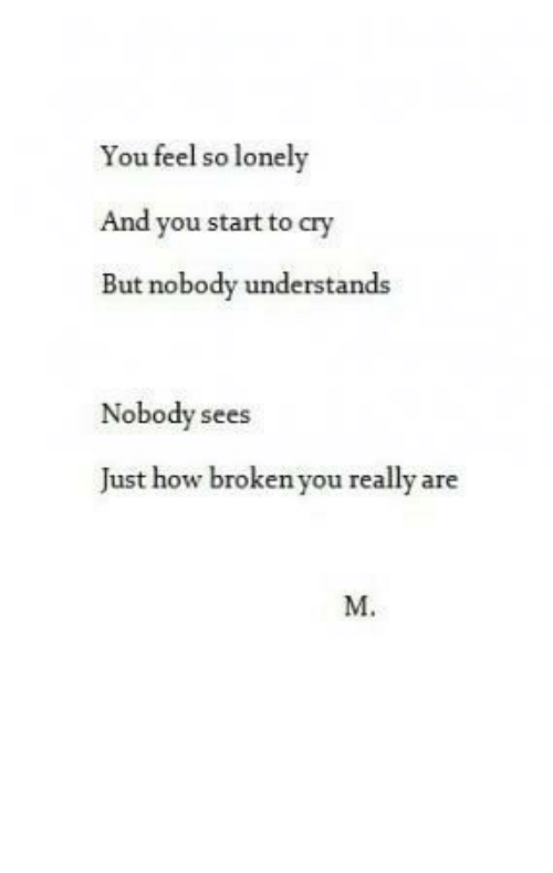 Feel So: You feel so lonely  And you start to cry  But nobody understands  Nobody sees  Just how broken you really are  M.