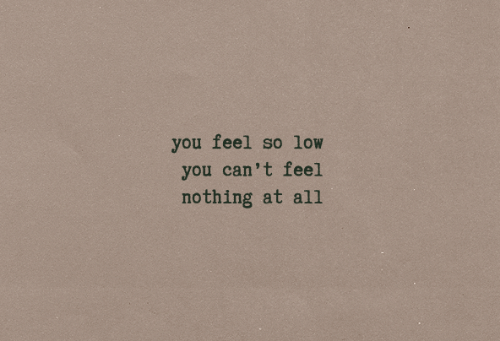 All, You, and Feel: you feel so low  you can't feel  nothing at all