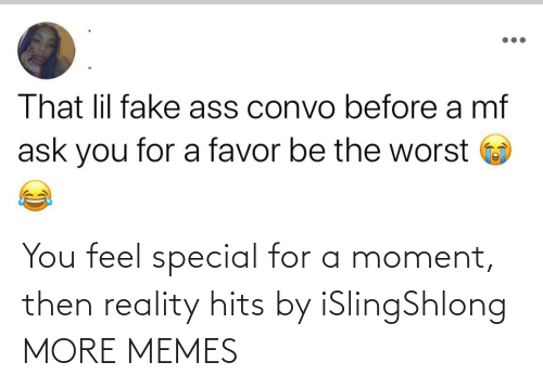 You Feel: You feel special for a moment, then reality hits by iSlingShlong MORE MEMES