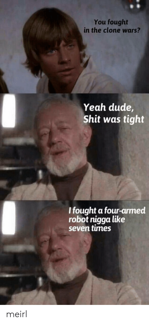clone wars: You fought  in the clone wars?  Yeah dude  Shit was tight  l fought a four-armed  robot nigga like  seven times meirl