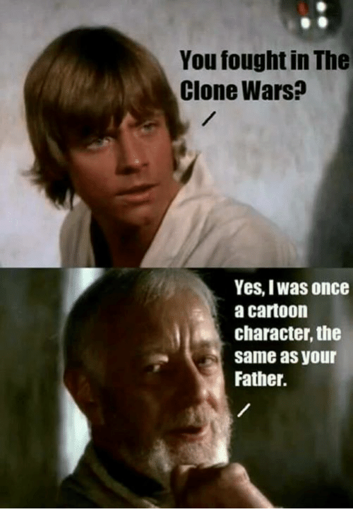 clone wars: You fought in The  Clone Wars?  Yes, Iwas once  a cartoon  character, the  same as your  Father