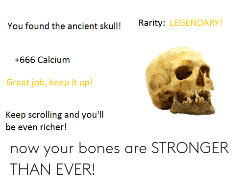Bones, DeMarcus Cousins, and Ancient: You found the ancient skullRarity: LEGENDARY!  +666 Calcium  Great job, keep it up!  Keep scrolling and you'll  be even richer! now your bones are STRONGER THAN EVER!