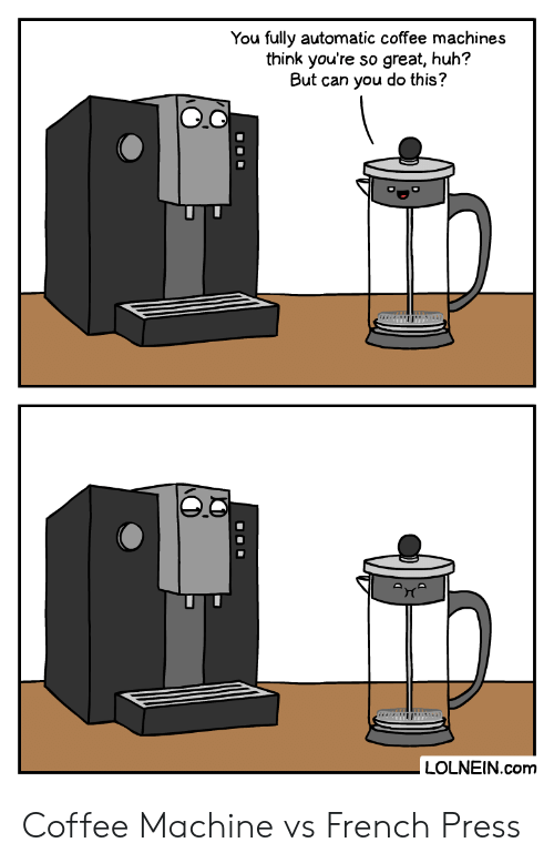 Huh, Coffee, and French: You fully automatic coffee machines  think you're so great, huh?  But can you do this?  auto  LOLNEIN.com  O00 Coffee Machine vs French Press