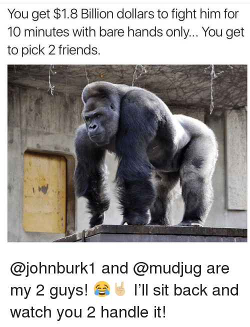 Friends, Memes, and Watch: You get $1.8 Billion dollars to fight him for  10 minutes with bare hands only... You get  to pick 2 friends @johnburk1 and @mudjug are my 2 guys! 😂🤘🏼 I'll sit back and watch you 2 handle it!