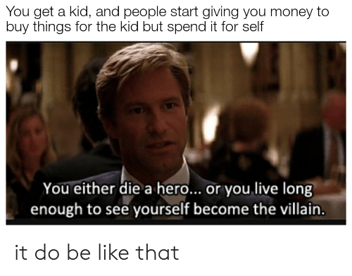 you either die a hero or you live long enough to see yourself become the villain: You get a kid, and people start giving you money to  buy things for the kid but spend it for self  You either die a hero... or you live long  enough to see yourself become the villain. it do be like that