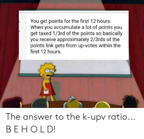 Reddit, Link, and Answer: You get points for the first 12 hours.  When you accumulate a lot of points you  get taxed 1/3rd of the points so basically  you receive approximately 2/3rds of the  points link gets from up-votes within the  first 12 hours. The answer to the k-upv ratio... B E H O L D!