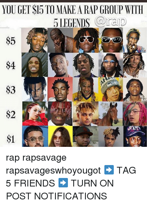 Friends, Memes, and Rap: YOU GET SI5 TO MAKE A RAP GROUP WITIH  5LEGENDS raip  $5  $4  $3  $2  S1 rap rapsavage rapsavageswhoyougot ➡️ TAG 5 FRIENDS ➡️ TURN ON POST NOTIFICATIONS