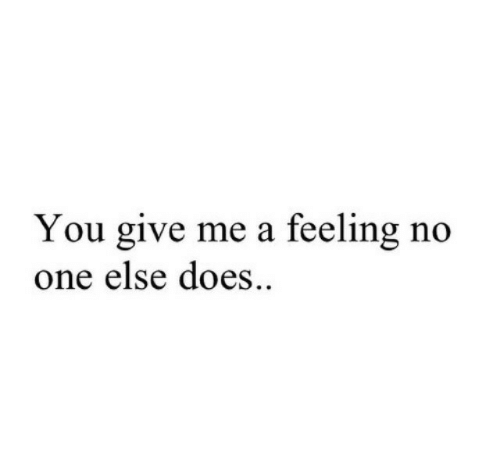One, You, and Feeling: You give me a feeling no  one else does..