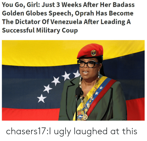 Golden Globes, Oprah Winfrey, and Tumblr: You Go, Girl: Just 3 Weeks After Her Badass  Golden Globes Speech, Oprah Has Become  The Dictator Of Venezuela After Leading A chasers17:I ugly laughed at this