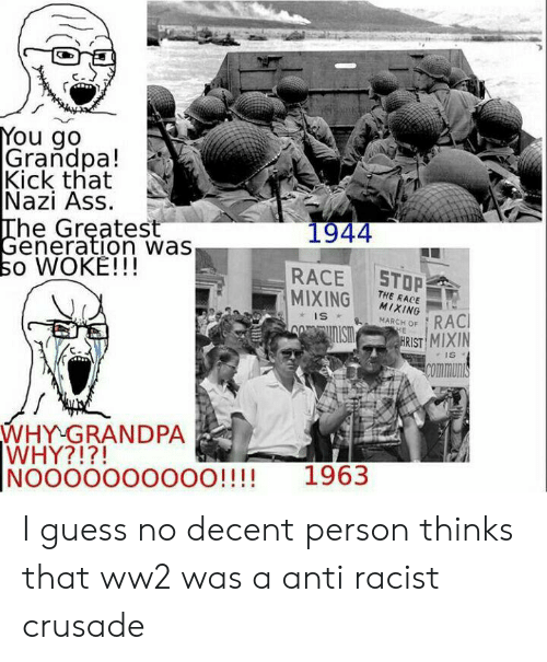 Ass, Grandpa, and Guess: You go  Grandpa!  Kick that  Nazi Ass  The Greatest  Generation was  so WOKE!!!  1944  STOP  RACE  MIXING  THE RACE  MIXING  RACI  HRIST MIXIN  IS  MARCH OF  HE  IS  Communis  WHY GRANDPA  WHY?!?!  NOOOOOO0000!!!!  1963 I guess no decent person thinks that ww2 was a anti racist crusade