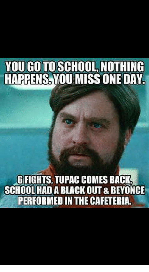 Tupac: YOU GO TO SCHOOL NOTHING  HAPPENS, YOU MISS ONE DAY.  GFIGHTS, TUPAC COMES BACK  SCHOOL HAD A BLACK OUT & BEYONCE  PERFORMED IN THE CAFETERIA.