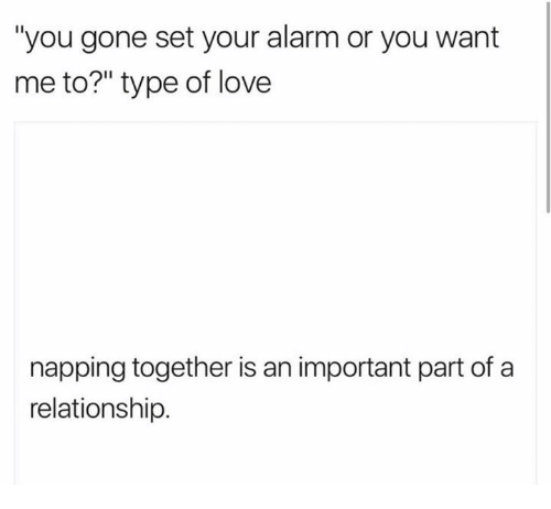 "Love, Alarm, and Gone: ""you gone set your alarm or you want  me to?"" type of love  napping together is an important part of a  relationship."