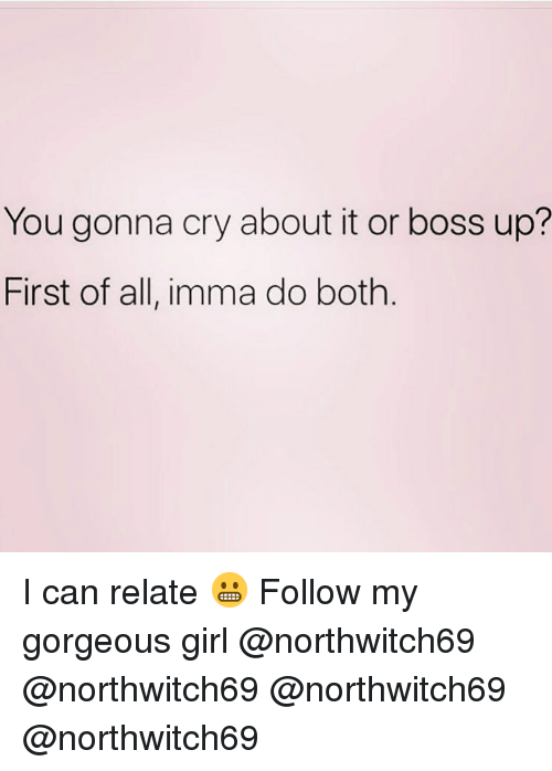 Memes, Girl, and Gorgeous: You gonna cry about it or boss up?  First of all, imma do both I can relate 😬 Follow my gorgeous girl @northwitch69 @northwitch69 @northwitch69 @northwitch69