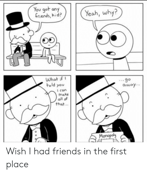 Wish I Had Friends: You got any  friends, kid?  Yeah, why?  What if  told you  oway  l con  make  all of  that...  Monopol Wish I had friends in the first place