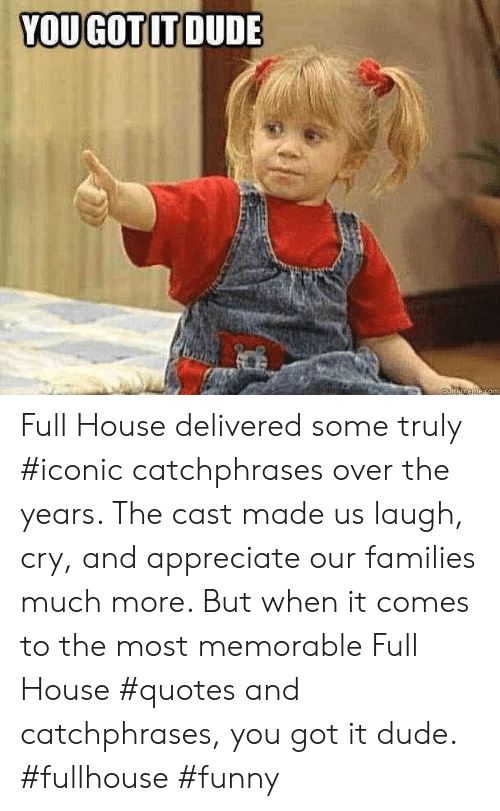 Full House: YOU GOTIT DUDE Full House delivered some truly #iconic catchphrases over the years. The cast made us laugh, cry, and appreciate our families much more. But when it comes to the most memorable Full House #quotes and catchphrases, you got it dude. #fullhouse #funny
