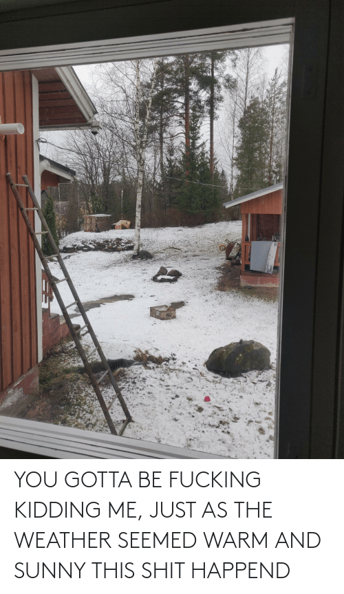 The Weather: YOU GOTTA BE FUCKING KIDDING ME, JUST AS THE WEATHER SEEMED WARM AND SUNNY THIS SHIT HAPPEND
