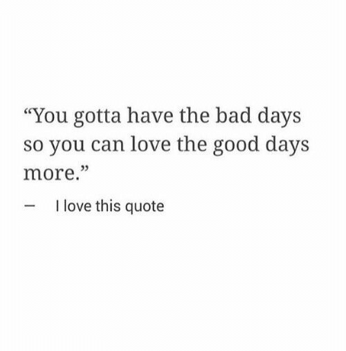 "Bad, Love, and Good: ""You gotta have the bad days  so you can love the good days  more.""  05  I love this quote"