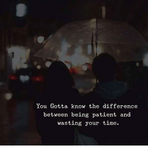 Patient, Time, and You: You Gotta know the difference  between being patient and  wasting your time.