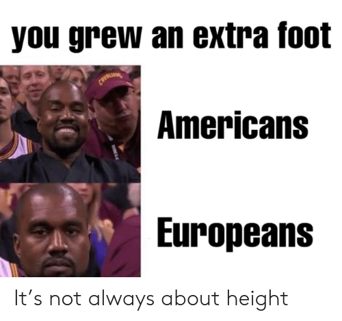 Foot, You, and Extra: you grew an extra foot  CAVRLI  Americans  Europeans It's not always about height
