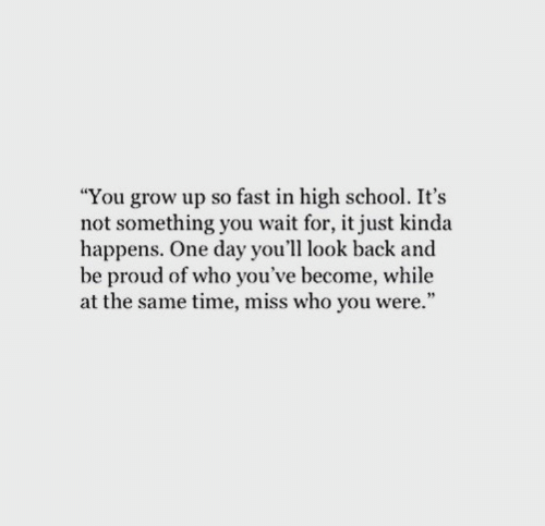"""wait for it: """"You grow up so fast in high school. It's  not something you wait for, it just kinda  happens. One day you'll look back and  be proud of who you've become, while  at the same time, miss who you were."""""""