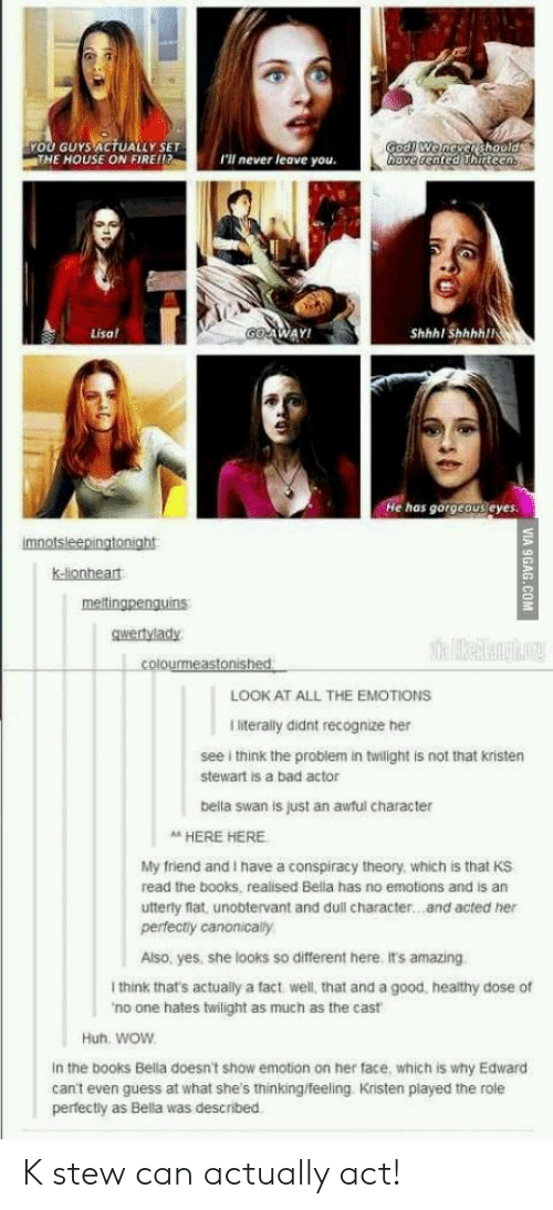 Conspiracy Theory: YOU GUYS ACTUALLY SET  THE HOUSE ON FIRE!!  I'll never leave you.  ve cented hirteen  Lisa  WAY!  Shhhl Shhhhll  He has gorgeous eyes.  k-lionheat  gwertvlady  LOOK AT ALL THE EMOTIONS  I literally didnt recognize her  see i think the problem in twilight is not that kristen  stewart is a bad actor  bella swan is just an awful character  A HERE HERE  My friend and I have a conspiracy theory, which is that KS  read the books, realised Bella has no emotions and is an  utterly flat, unobtervant and dull character...and acted her  perfectly canonically  Also, yes, she looks so different here. it's amazing  I think that's actually a fact, well, that and a good, healthy dose of  no one hates twilight as much as the cast  Huh. woW  In the books Bella doesn't show emotion on her face, which is why Edward  can't even guess at what she's thinking/feeling Kristen played the role  perfectly as Bella was described K stew can actually act!