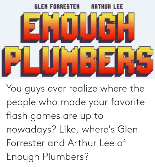 Arthur: You guys ever realize where the people who made your favorite flash games are up to nowadays? Like, where's Glen Forrester and Arthur Lee of Enough Plumbers?
