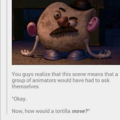 """Animators: You guys realize that this scene means that a  group of animators would have had to ask  themselves  """"Okay.  Now, how would a tortilla move?"""""""