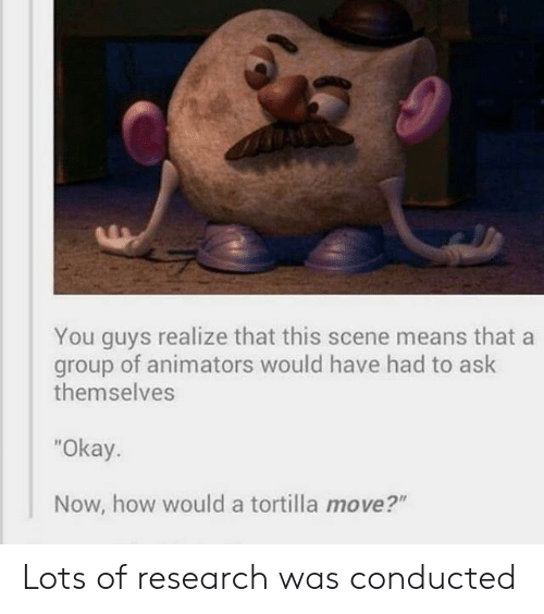 """Animators: You guys realize that this scene means that a  of animators would have had to ask  group  themselves  """"Okay.  Now, how would a tortilla move?"""" Lots of research was conducted"""