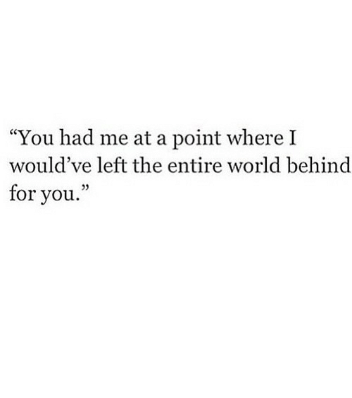 """Me At: """"You had me at a point where I  would've left the entire world behind  for you."""" https://iglovequotes.net/"""