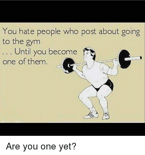 Hating People: You hate people who post about going  to the gym  Until you become  one of them Are you one yet?