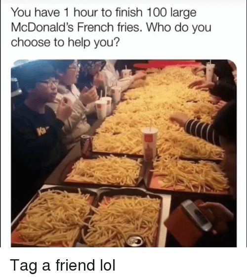 Anaconda, Funny, and Lol: You have 1 hour to finish 100 large  McDonald's French fries. Who do you  choose to help you? Tag a friend lol