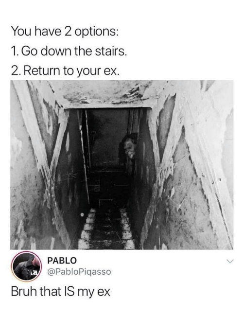 Bruh, Down, and Options: You have 2 options:  1. Go down the stairs.  2. Return to your ex.  PABLO  @PabloPiqasso  Bruh that IS my ex