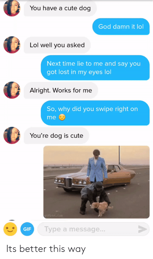 works for me: You have a cute dog  God damn it lol  Lol well you asked  Next time lie to me and say you  got lost in my eyes lol  Alright. Works for me  So, why did you swipe right on  me  You're dog is cute  GIF  Type a message Its better this way