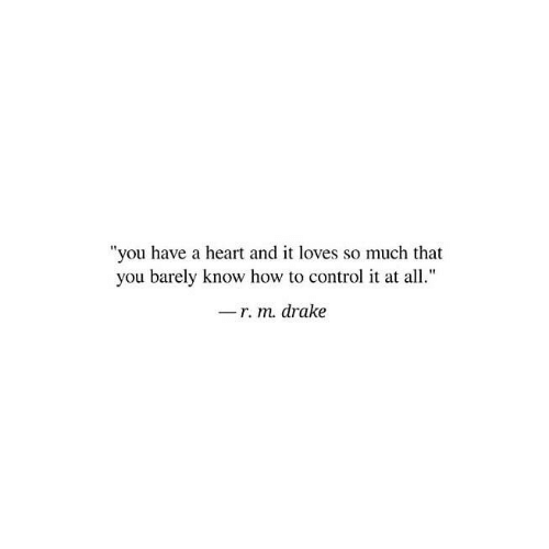 """So Much That: """"you have a heart and it loves so much that  you barely know how to control it at all.""""  r. m. drake"""