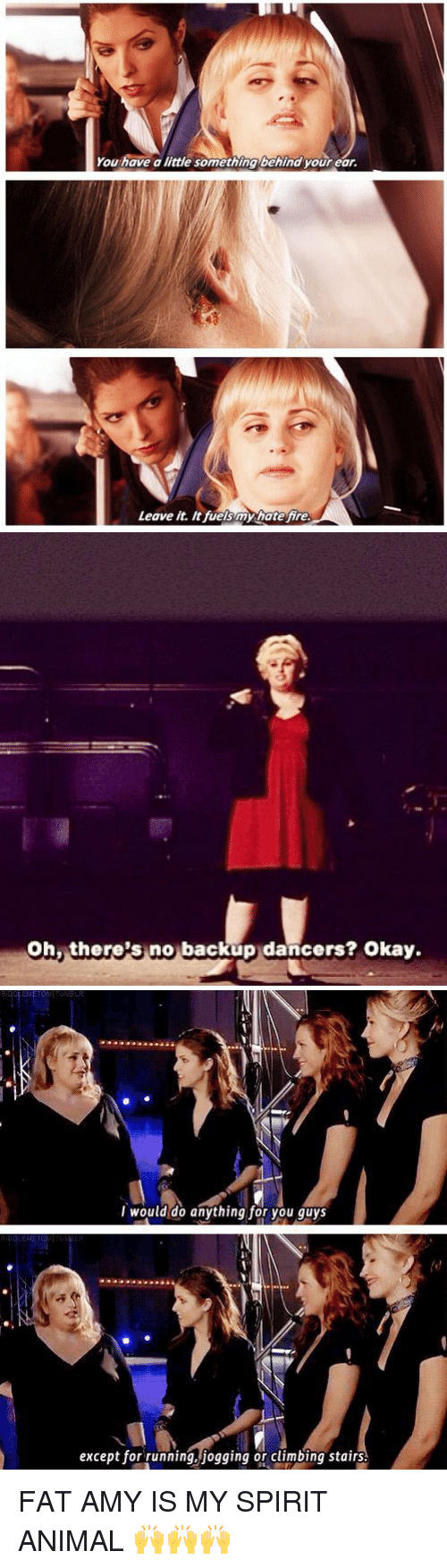 fat amy: You have a little something behind your ear.  Leave it. It fuelsanyhotefree   Oh, there's no  backup dancers? Okay.   would do anything for you guys  except for running, jogging or climbing stairs FAT AMY IS MY SPIRIT ANIMAL 🙌🙌🙌