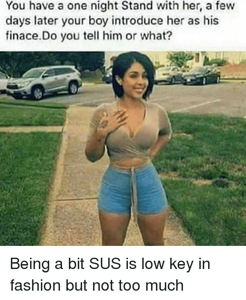 Fashion, Funny, and Low Key: You have a one night Stand with her, a few  days later your boy introduce her as his  finace.Do you tell him or what? Being a bit SUS is low key in fashion but not too much