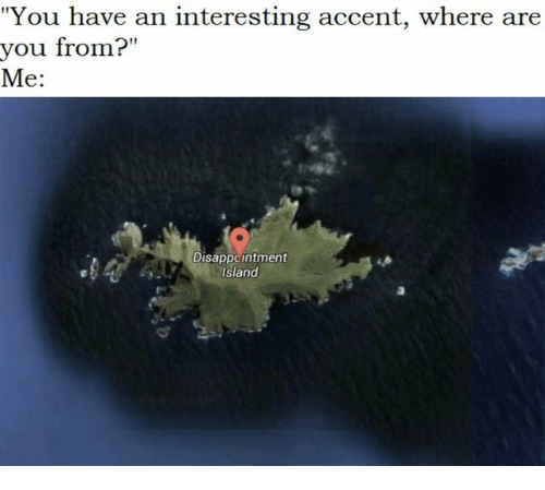 "Island, You, and Accent: ""You have an interesting accent, where are  you from?""  Me:  Ir 11  //补非  Disappcintment  island"