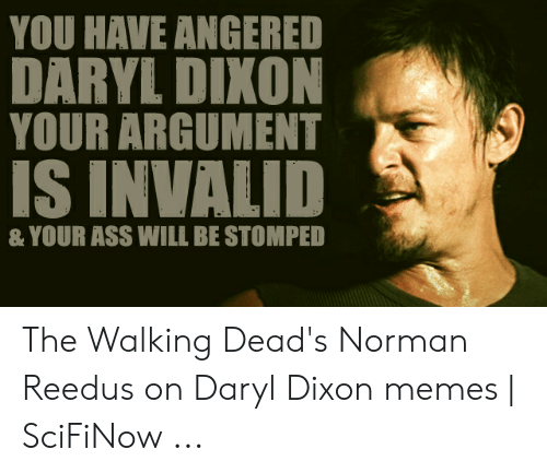 Daryl Dixon Memes: YOU HAVE ANGERED  DARYL DIXON  YOUR ARGUMENT  S INVALID  & YOUR ASS WILL BE STOMPED The Walking Dead's Norman Reedus on Daryl Dixon memes | SciFiNow ...