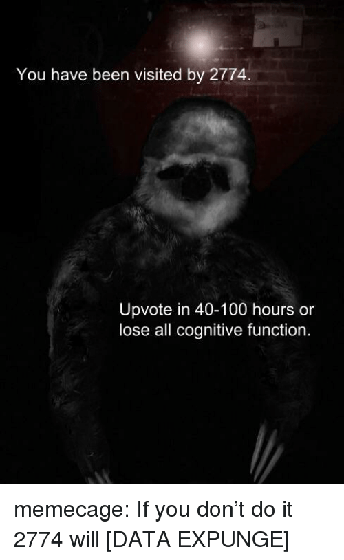 cognitive: You have been visited by 2774.  Upvote in 40-100 hours or  lose all cognitive function. memecage:  If you don't do it 2774 will [DATA EXPUNGE]