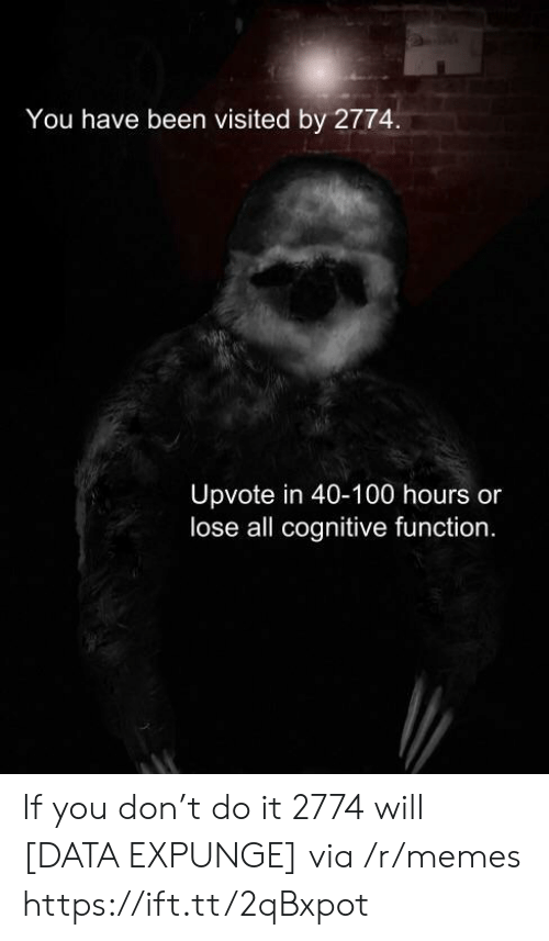 cognitive: You have been visited by 2774.  Upvote in 40-100 hours or  lose all cognitive function. If you don't do it 2774 will [DATA EXPUNGE] via /r/memes https://ift.tt/2qBxpot