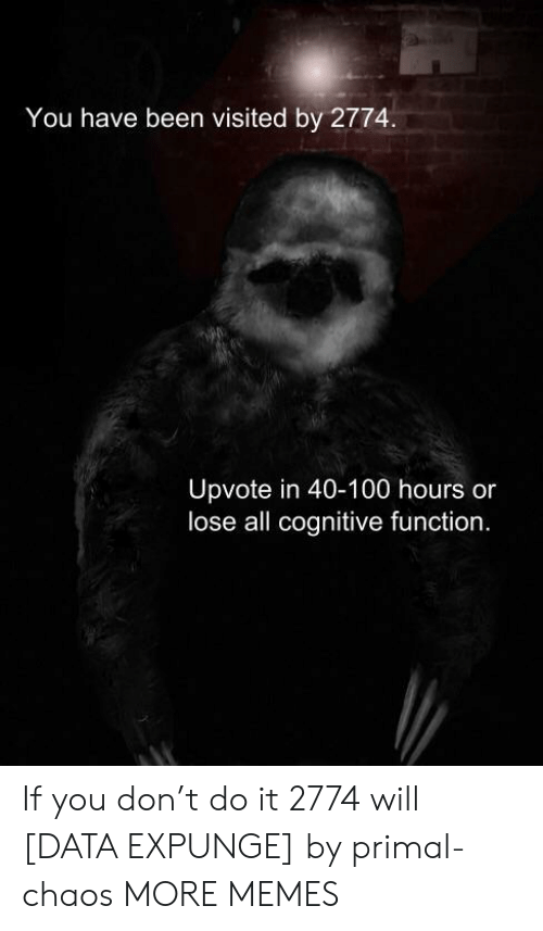 cognitive: You have been visited by 2774.  Upvote in 40-100 hours or  lose all cognitive function. If you don't do it 2774 will [DATA EXPUNGE] by primal-chaos MORE MEMES