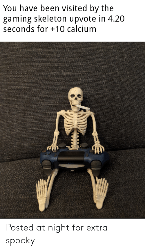 You Have Been Visited By: You have been visited by the  gaming skeleton upvote in 4.20  seconds for 10 calcium Posted at night for extra spooky