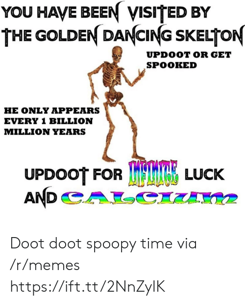 Spooked: YOU HAVE BEEN VISITED BY  THE GOLDEN DANCING SKELTON  UPDOOT OR GET  SPOOKED  HE ONLY APPEARS  EVERY 1 BILLION  MILLION YEARS  UPDOOT FOR  TRE LUCK Doot doot spoopy time via /r/memes https://ift.tt/2NnZyIK