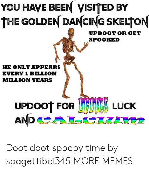 Spooked: YOU HAVE BEEN VISITED BY  THE GOLDEN DANCING SKELTON  UPDOOT OR GET  SPOOKED  HE ONLY APPEARS  EVERY 1 BILLION  MILLION YEARS  UPDOOT FOR  TRE LUCK Doot doot spoopy time by spagettiboi345 MORE MEMES