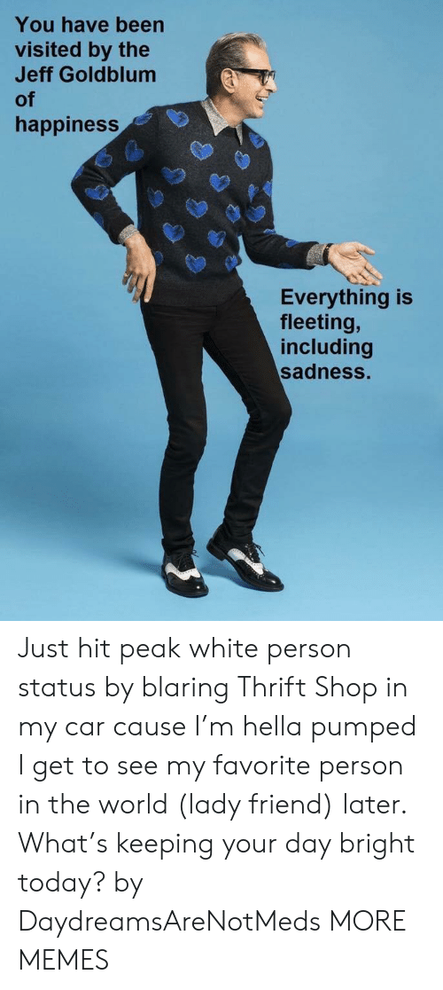 thrift shop: You have been  visited by the  Jeff Goldblum  of  happiness  Everything is  fleeting,  including  sadness. Just hit peak white person status by blaring Thrift Shop in my car cause I'm hella pumped I get to see my favorite person in the world (lady friend) later. What's keeping your day bright today? by DaydreamsAreNotMeds MORE MEMES