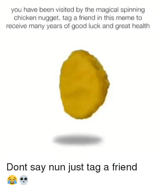 Funny, Meme, and Chicken: you have been visited by the magical spinning  chicken nugget, tag a friend in this meme to  receive many years of good luck and great health Dont say nun just tag a friend 😂💀