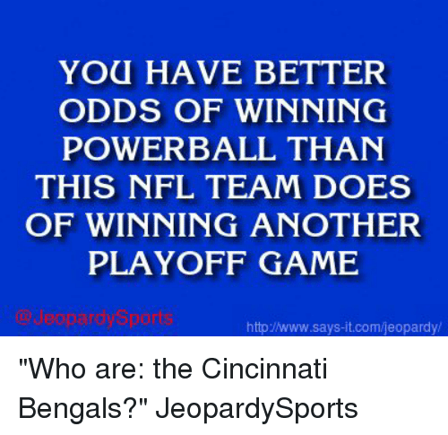 "Cincinnati Bengals: YOU HAVE BETTER  ODDS OF WINNING  POWERBALL THAN  THIS NFL TEAM DOES  OF WINNING ANOTHER  PLAYOFF GAME  httpINww.says it.com/jeopardy ""Who are: the Cincinnati Bengals?"" JeopardySports"