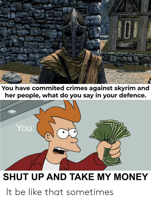 Be Like, Money, and Shut Up: You have commited crimes against skyrim and  her people, what do you say in your defence.  You:  oo  SHUT UP AND TAKE MY MONEY It be like that sometimes