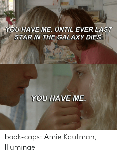 Tumblr, Blog, and Book: YOU HAVE ME. UNTIL EVER LAST  STAR IN THE GALAXY DIES   YOU HAVE ME book-caps: Amie Kaufman, Illuminae